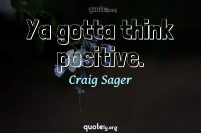 Photo Quote of Ya gotta think positive.