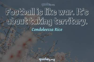 Photo Quote of Football is like war. It's about taking territory.