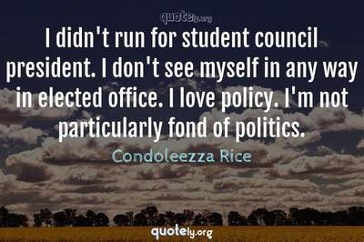 Photo Quote of I didn't run for student council president. I don't see myself in any way in elected office. I love policy. I'm not particularly fond of politics.