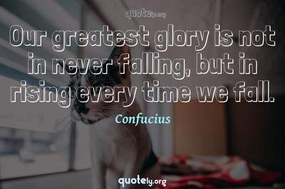 Photo Quote of Our greatest glory is not in never falling, but in rising every time we fall.