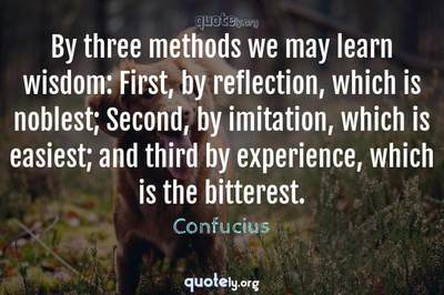 Photo Quote of By three methods we may learn wisdom: First, by reflection, which is noblest; Second, by imitation, which is easiest; and third by experience, which is the bitterest.