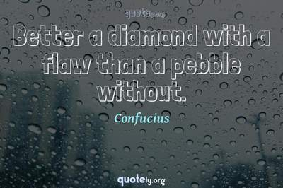 Photo Quote of Better a diamond with a flaw than a pebble without.