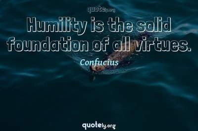 Photo Quote of Humility is the solid foundation of all virtues.