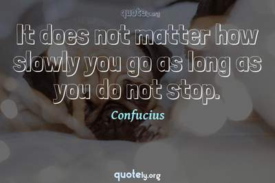 Photo Quote of It does not matter how slowly you go as long as you do not stop.