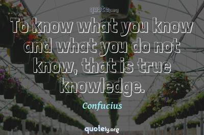 Photo Quote of To know what you know and what you do not know, that is true knowledge.