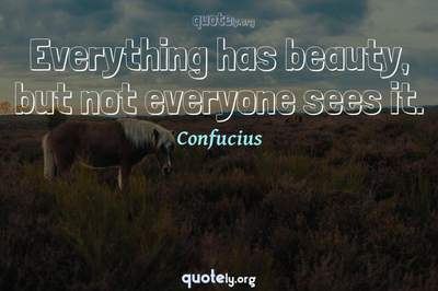 Photo Quote of Everything has beauty, but not everyone sees it.