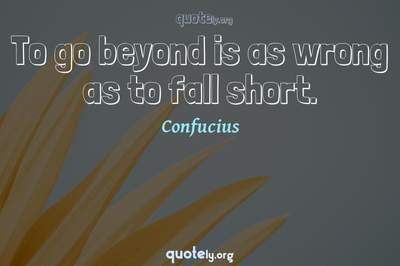 Photo Quote of To go beyond is as wrong as to fall short.