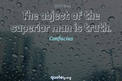 Photo Quote of The object of the superior man is truth.