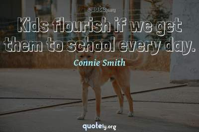 Photo Quote of Kids flourish if we get them to school every day.