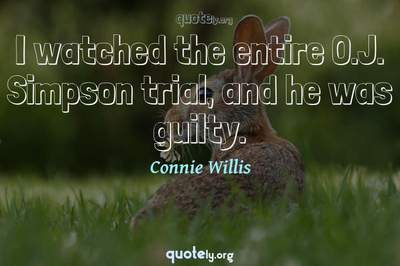 Photo Quote of I watched the entire O.J. Simpson trial, and he was guilty.