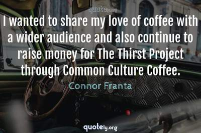 Photo Quote of I wanted to share my love of coffee with a wider audience and also continue to raise money for The Thirst Project through Common Culture Coffee.
