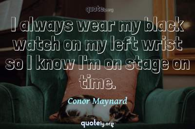 Photo Quote of I always wear my black watch on my left wrist so I know I'm on stage on time.