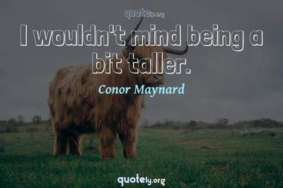 Photo Quote of I wouldn't mind being a bit taller.