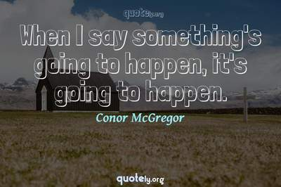 Photo Quote of When I say something's going to happen, it's going to happen.