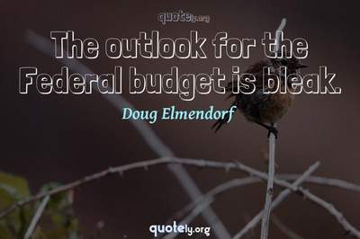 Photo Quote of The outlook for the Federal budget is bleak.