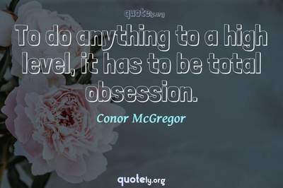 Photo Quote of To do anything to a high level, it has to be total obsession.