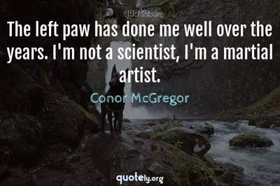 Photo Quote of The left paw has done me well over the years. I'm not a scientist, I'm a martial artist.