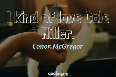 Photo Quote of I kind of love Cole Miller.