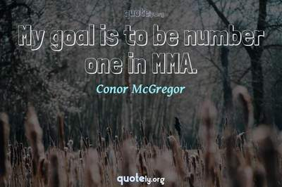 Photo Quote of My goal is to be number one in MMA.