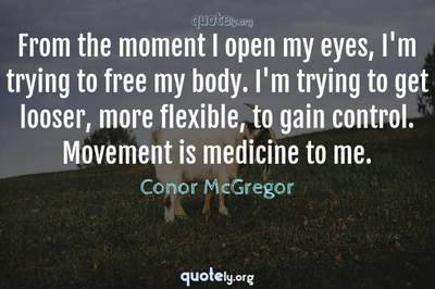 Photo Quote of From the moment I open my eyes, I'm trying to free my body. I'm trying to get looser, more flexible, to gain control. Movement is medicine to me.