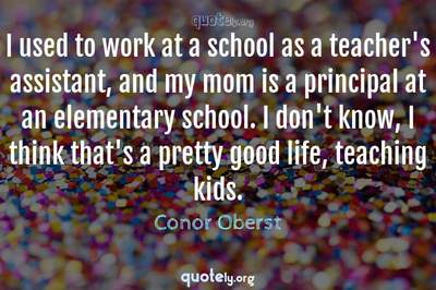 Photo Quote of I used to work at a school as a teacher's assistant, and my mom is a principal at an elementary school. I don't know, I think that's a pretty good life, teaching kids.