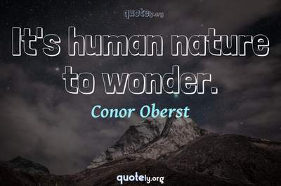 Photo Quote of It's human nature to wonder.