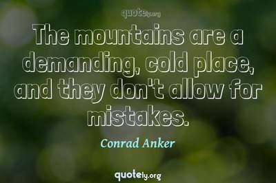 Photo Quote of The mountains are a demanding, cold place, and they don't allow for mistakes.