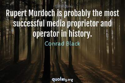 Photo Quote of Rupert Murdoch is probably the most successful media proprietor and operator in history.