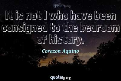 Photo Quote of It is not I who have been consigned to the bedroom of history.