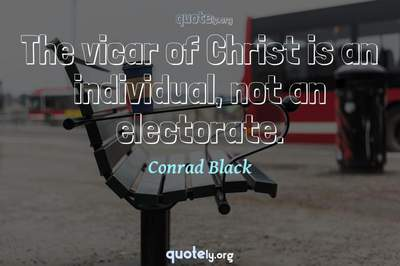 Photo Quote of The vicar of Christ is an individual, not an electorate.
