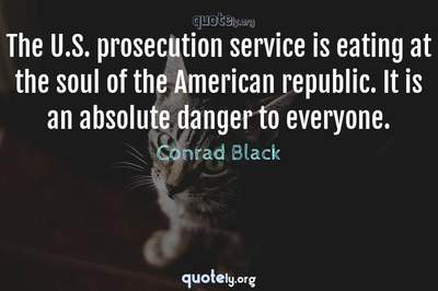 Photo Quote of The U.S. prosecution service is eating at the soul of the American republic. It is an absolute danger to everyone.