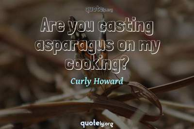 Photo Quote of Are you casting asparagus on my cooking?