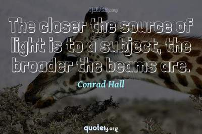 Photo Quote of The closer the source of light is to a subject, the broader the beams are.