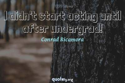 Photo Quote of I didn't start acting until after undergrad!