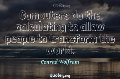 Photo Quote of Computers do the calculating to allow people to transform the world.