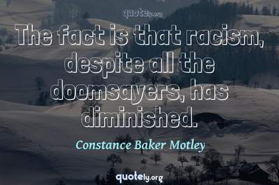 Photo Quote of The fact is that racism, despite all the doomsayers, has diminished.