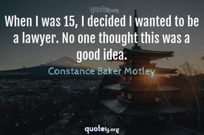 Photo Quote of When I was 15, I decided I wanted to be a lawyer. No one thought this was a good idea.