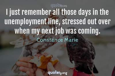 Photo Quote of I just remember all those days in the unemployment line, stressed out over when my next job was coming.
