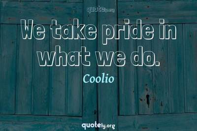 Photo Quote of We take pride in what we do.