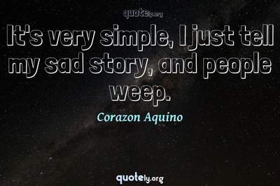 Photo Quote of It's very simple, I just tell my sad story, and people weep.