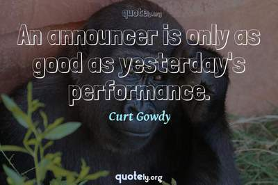 Photo Quote of An announcer is only as good as yesterday's performance.