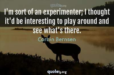 Photo Quote of I'm sort of an experimenter; I thought it'd be interesting to play around and see what's there.