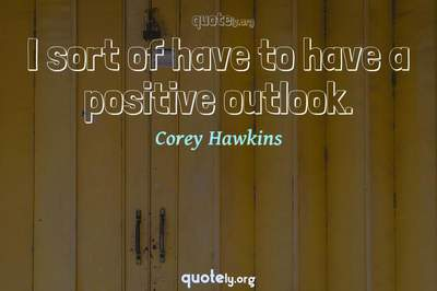 Photo Quote of I sort of have to have a positive outlook.