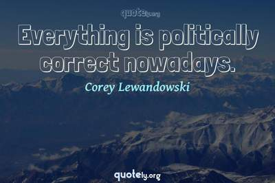 Photo Quote of Everything is politically correct nowadays.
