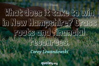 Photo Quote of What does it take to win in New Hampshire? Grass roots and financial resources.