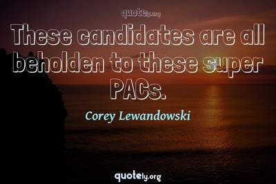 Photo Quote of These candidates are all beholden to these super PACs.