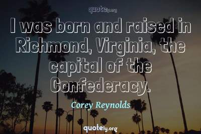 Photo Quote of I was born and raised in Richmond, Virginia, the capital of the Confederacy.