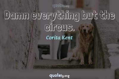 Photo Quote of Damn everything but the circus.