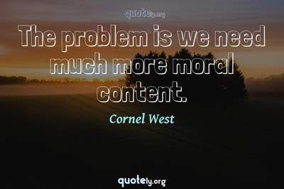 Photo Quote of The problem is we need much more moral content.