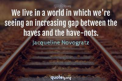 Photo Quote of We live in a world in which we're seeing an increasing gap between the haves and the have-nots.